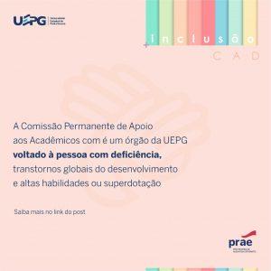 CAD - Comissão Permanente de Apoio aos Acadêmicos com Necessidades Especiais - Saiba mais acessando: https://www2.uepg.br//prae/wp-content/uploads/sites/18/2020/11/6_Regulamento-Interno-da-Comissao-Permanente-de-Apoio-aos-Estudantes-com-Necessidades-Especiais.pdf