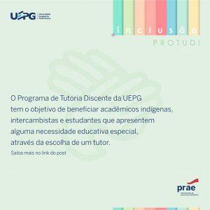 PROTUDI - Programa de Tutoria Discente - Saiba mais acessando: https://www2.uepg.br//prae/wp-content/uploads/sites/18/2020/11/7_REGULAMENTO-DO-PROGRAMA-DE-TUTORIA-DISCENTE-DA-UEPG.pdf